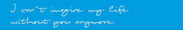 I can't imagine my life without you anymore. White lettering on blue background.